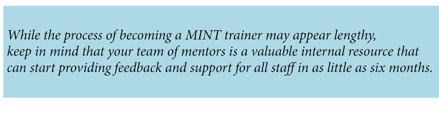 While the process of becoming a MINT trainer may appear lengthy, keep in mind that your team of mentors is a valuable internal resource that can start providing feedback and support for all staff in as little as six months.